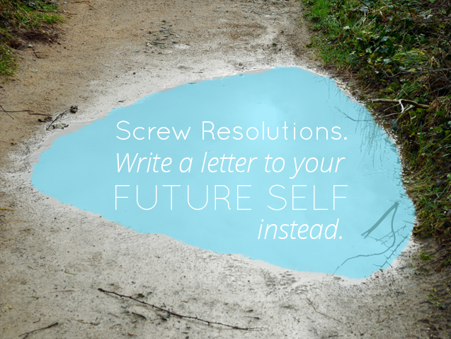 write a letter to your future self instead screw resolutions